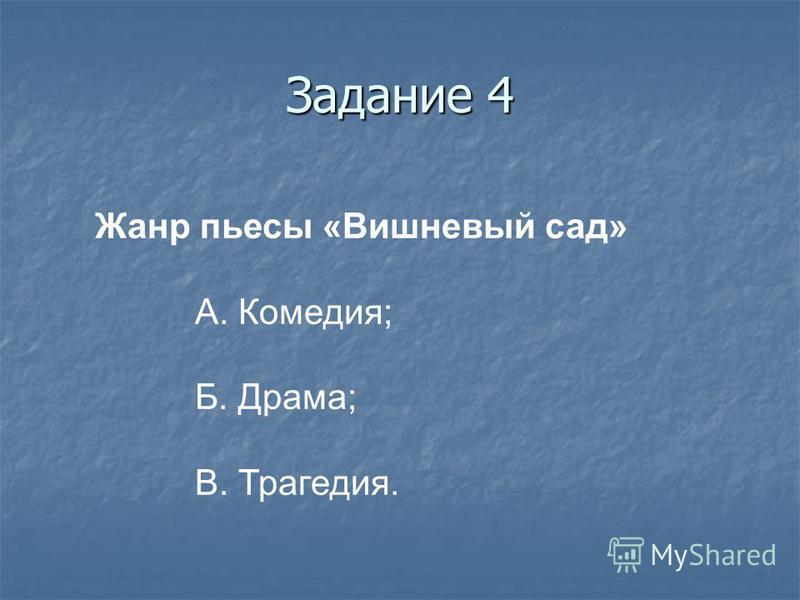 Задание 4 Жанр пьесы «Вишневый сад» А. Комедия; Б. Драма; В. Трагедия.