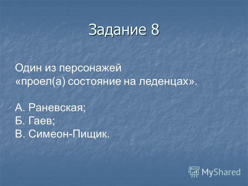 Задание 8 Один из персонажей «проел(а) состояние на леденцах». А. Раневская; Б. Гаев; В. Симеон-Пищик.