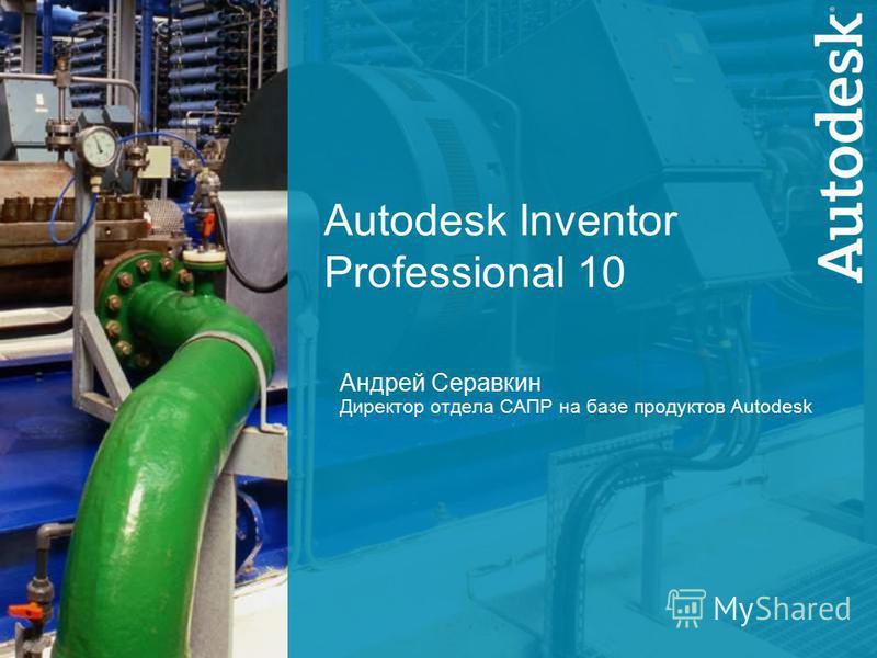 1 Autodesk Inventor Professional 10 Андрей Серавкин Директор отдела САПР на базе продуктов Autodesk