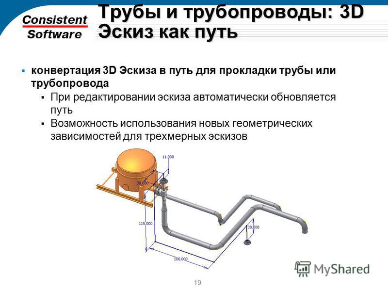 19 Трубы и трубопроводы: 3D Эскиз как путь конвертация 3D Эскиза в путь для прокладки трубы или трубопровода При редактировании эскиза автоматически обновляется путь Возможность использования новых геометрических зависимостей для трехмерных эскизов