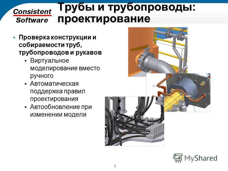 9 Трубы и трубопроводы: проектирование Проверка конструкции и собираемости труб, трубопроводов и рукавов Виртуальное моделирование вместо ручного Автоматическая поддержка правил проектирования Автообновление при изменении модели