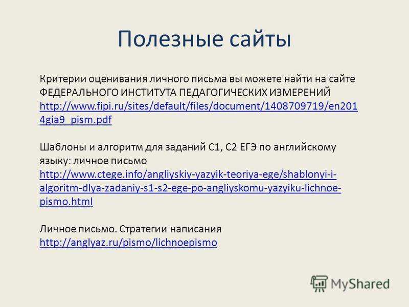 Полезные сайты Критерии оценивания личного письма вы можете найти на сайте ФЕДЕРАЛЬНОГО ИНСТИТУТА ПЕДАГОГИЧЕСКИХ ИЗМЕРЕНИЙ http://www.fipi.ru/sites/default/files/document/1408709719/en201 4gia9_pism.pdf Шаблоны и алгоритм для заданий С1, С2 ЕГЭ по ан