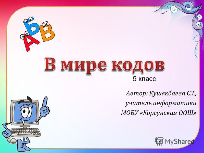 Автор: Кушекбаева С.Т., учитель информатики МОБУ «Корсунская ООШ» 5 класс