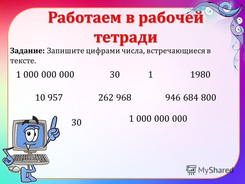 Работаем в рабочей тетради Задание: Запишите цифрами числа, встречающиеся в тексте. 1 000 000 0003011980 10 957262 968946 684 800 30 1 000 000 000