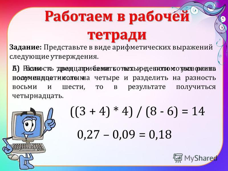 Работаем в рабочей тетради Задание: Представьте в виде арифметических выражений следующие утверждения. А) Если к трем прибавить четыре, потом умножить полученное число на четыре и разделить на разность восьми и шести, то в результате получиться четыр