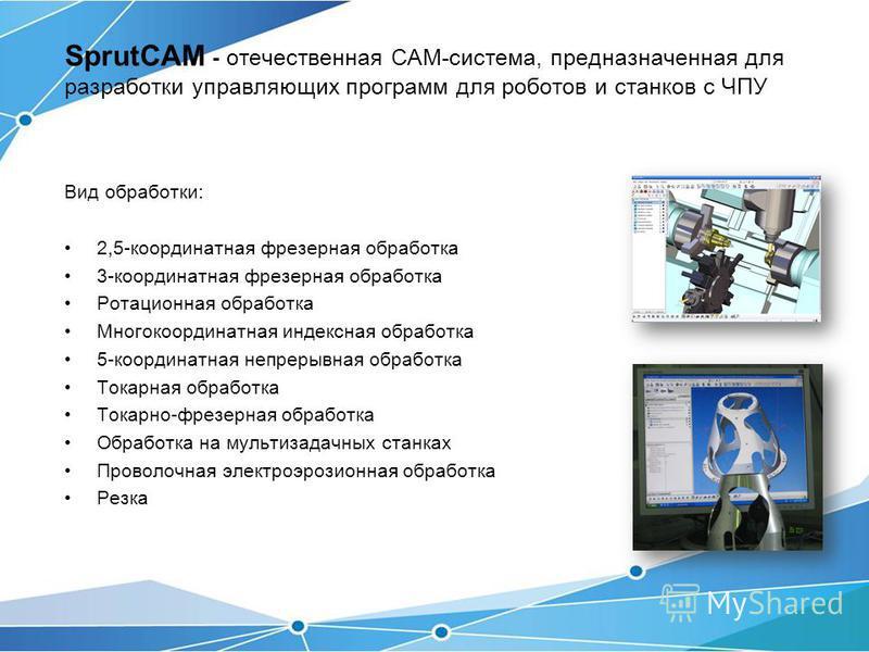 SprutCAM - отечественная CAM-система, предназначенная для разработки управляющих программ для роботов и станков с ЧПУ Вид обработки: 2,5-координатная фрезерная обработка 3-координатная фрезерная обработка Ротационная обработка Многокоординатная индек