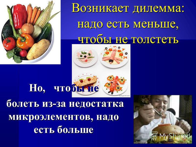 Возникает дилемма: надо есть меньше, чтобы не толстеть Но, чтобы не болеть из-за недостатка микроэлементов, надо есть больше болеть из-за недостатка микроэлементов, надо есть больше