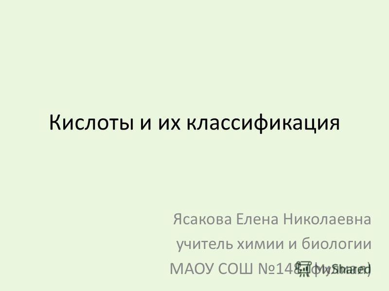 Кислоты и их классификация Ясакова Елена Николаевна учитель химии и биологии МАОУ СОШ 148 (филиал)