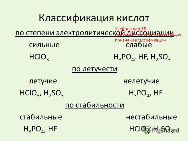 Классификация кислот по степени электролитической диссоциации сильные слабые HClО 3 H 3 PO 4, НF, H 2 SO 3 по летучести летучие нелетучие HClО 3, H 2 SO 3 H 3 PO 4, НF по стабильности стабильные нестабильные H 3 PO 4, НF HClО 3, H 2 SO 3 Учебник пар.