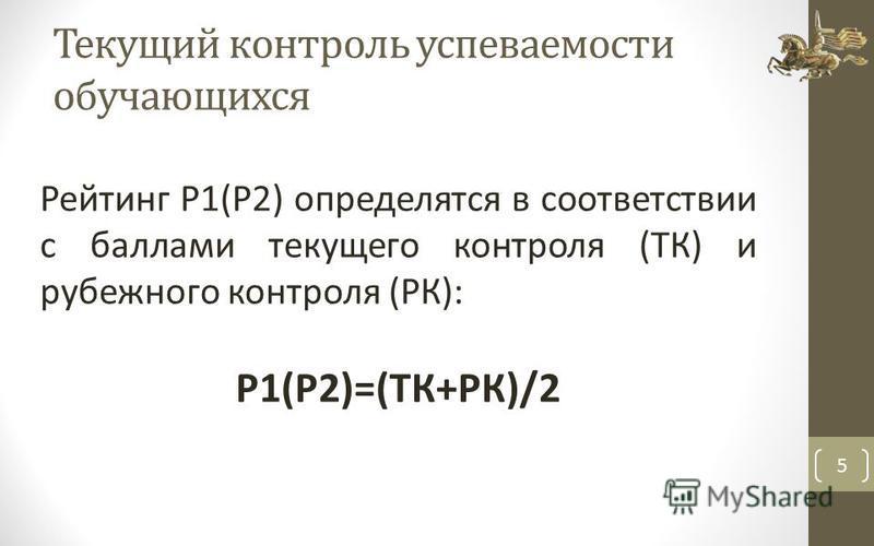 Текущий контроль успеваемости обучающихся 5 Рейтинг Р1(Р2) определятся в соответствии с баллами текущего контроля (ТК) и рубежного контроля (РК): Р1(Р2)=(ТК+РК)/2