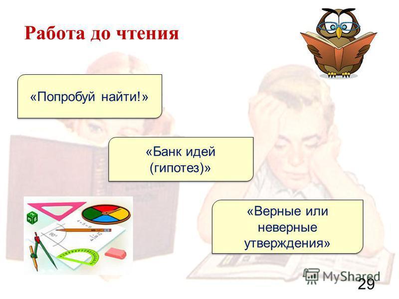 Работа до чтения 29 «Попробуй найти!» «Банк идей (гипотез)» «Верные или неверные утверждения»