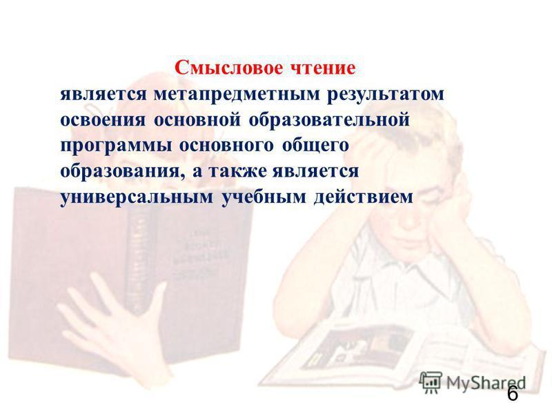 6 Смысловое чтение является метапредметным результатом освоения основной образовательной программы основного общего образования, а также является универсальным учебным действием