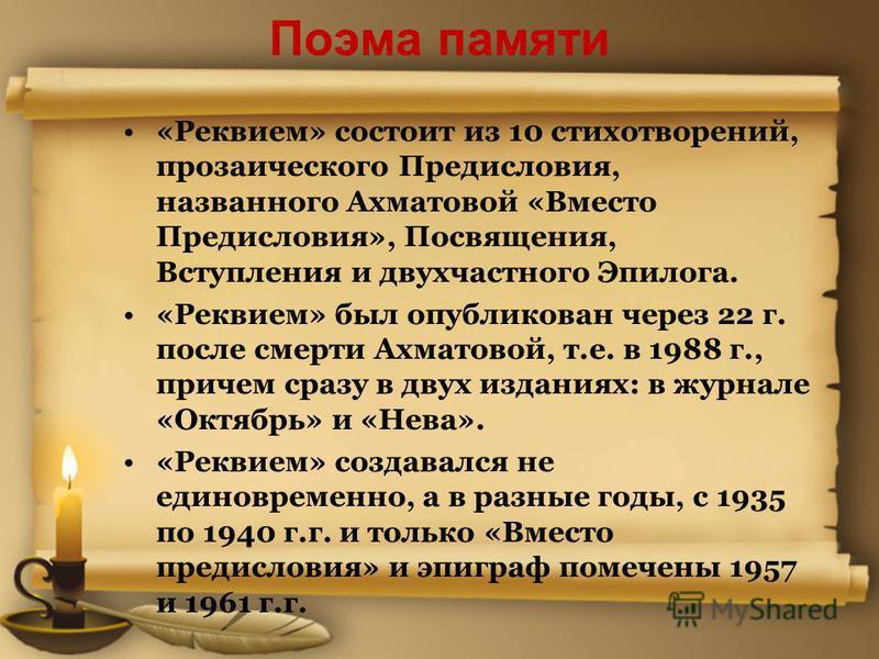 Поэма памяти «Реквием» состоит из 10 стихотворений, прозаического Предисловия, названного Ахматовой «Вместо Предисловия», Посвящения, Вступления и двухчастного Эпилога. «Реквием» был опубликован через 22 г. после смерти Ахматовой, т.е. в 1988 г., при