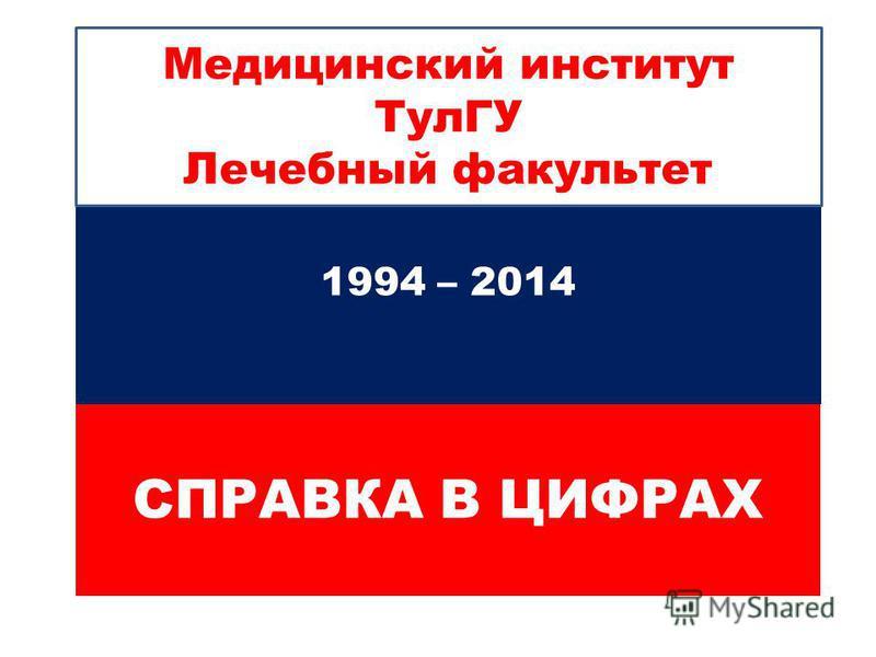 СПРАВКА В ЦИФРАХ 1994 – 2014 Медицинский институт ТулГУ Лечебный факультет