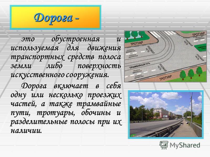 Дорога - это обустроенная и используемая для движения транспортных средств полоса земли либо поверхность искусственного сооружения. Дорога включает в себя одну или несколько проезжих частей, а также трамвайные пути, тротуары, обочины и разделительные