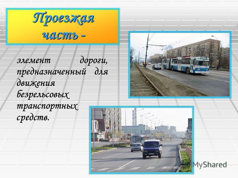 Проезжая часть - элемент дороги, предназначенный для движения безрельсовых транспортных средств.