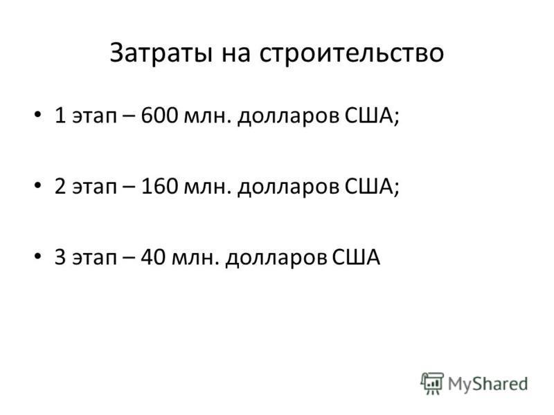 Затраты на строительство 1 этап – 600 млн. долларов США; 2 этап – 160 млн. долларов США; 3 этап – 40 млн. долларов США
