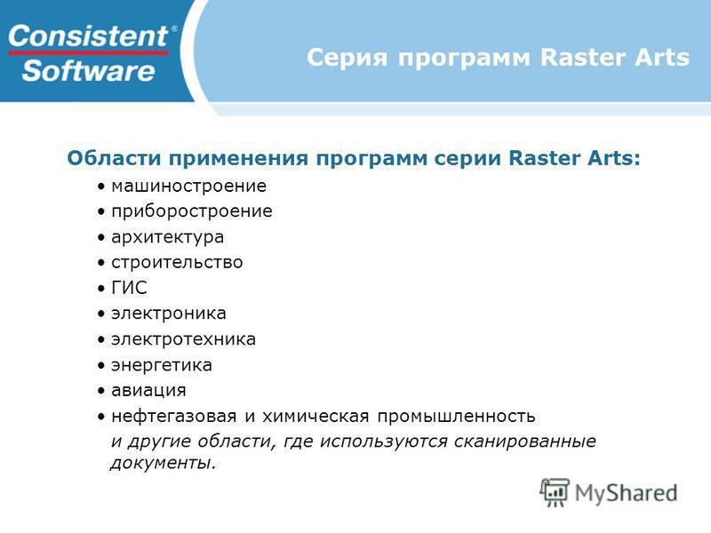 Серия программ Raster Arts Области применения программ серии Raster Arts: машиностроение приборостроение архитектура строительство ГИС электроника электротехника энергетика авиация нефтегазовая и химическая промышленность и другие области, где исполь