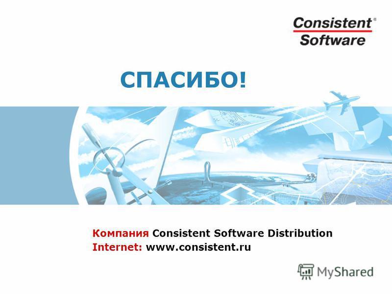 СПАСИБО! Компания Consistent Software Distribution Internet: www.consistent.ru