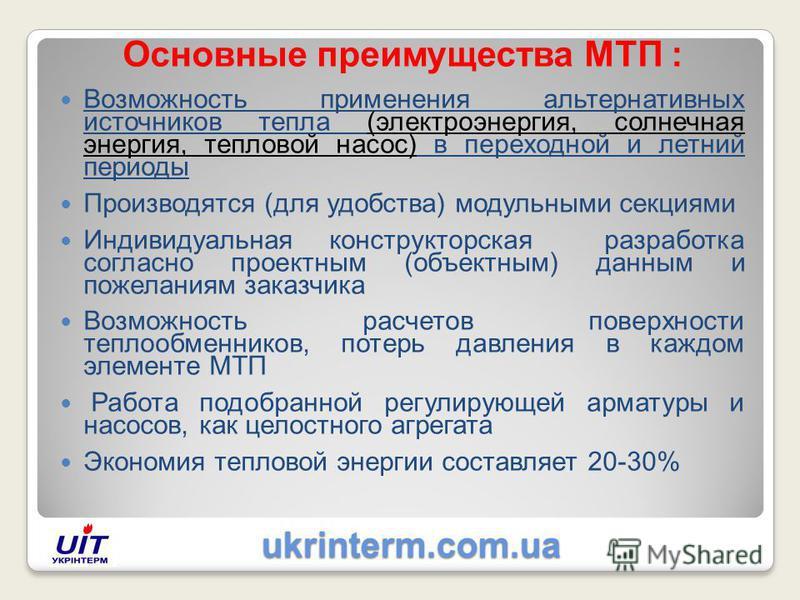 ukrinterm.com.ua ukrinterm.com.ua Основные преимущества МТП : Возможность применения альтернативных источников тепла (электроэнергия, солнечная энергия, тепловой насос) в переходной и летний периоды Производятся (для удобства) модульными секциями Инд