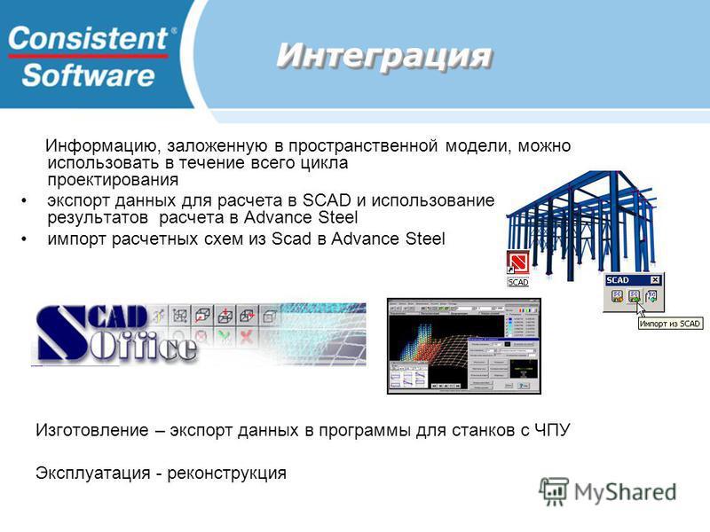 Интеграция Интеграция Информацию, заложенную в пространственной модели, можно использовать в течение всего цикла проектирования экспорт данных для расчета в SCAD и использование результатов расчета в Advance Steel импорт расчетных схем из Scad в Adva