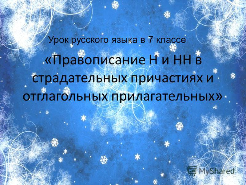 « Правописание Н и НН в страдательных причастиях и отглагольных прилагательных » Урок русского языка в 7 классе