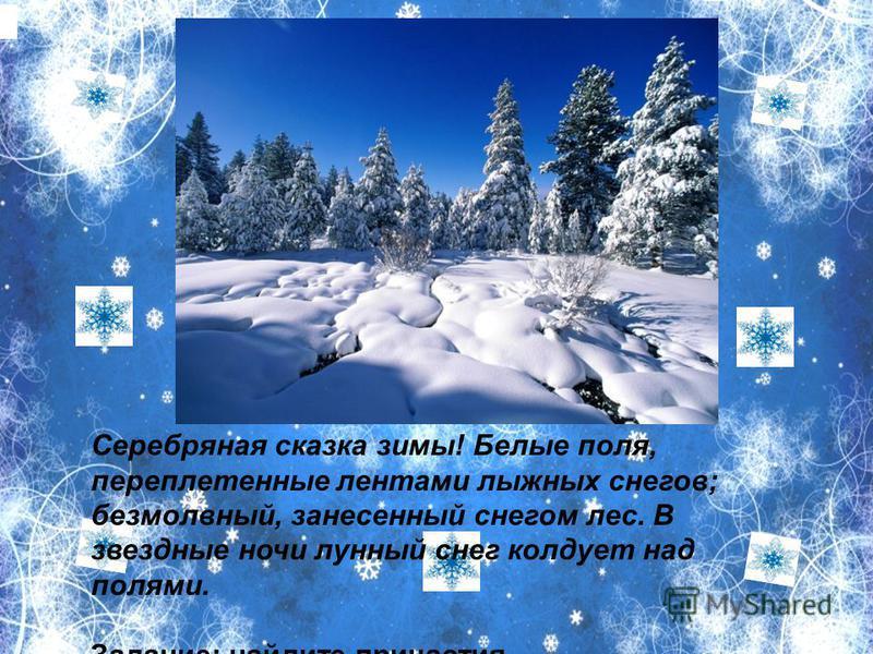 Серебряна я сказка зимы! Белне поля, переплетеннне лентами лыжных снегов; безмолвный, занесенный снегом лес. В звезднне ночи лунный снег колдует над полями. Задание: найдите причастия.