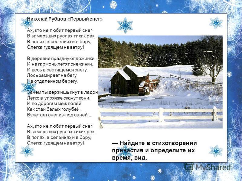 Николай Рубцов «Первый снег» Ах, кто не любит первый снег В замерзших руслах тихих рек, В полях, в селеньях и в бору, Слегка гудящем на ветру! В деревне празднуют дожинки, И на гармонь летят снежинки. И весь в светящемся снегу, Лось замирает на бегу