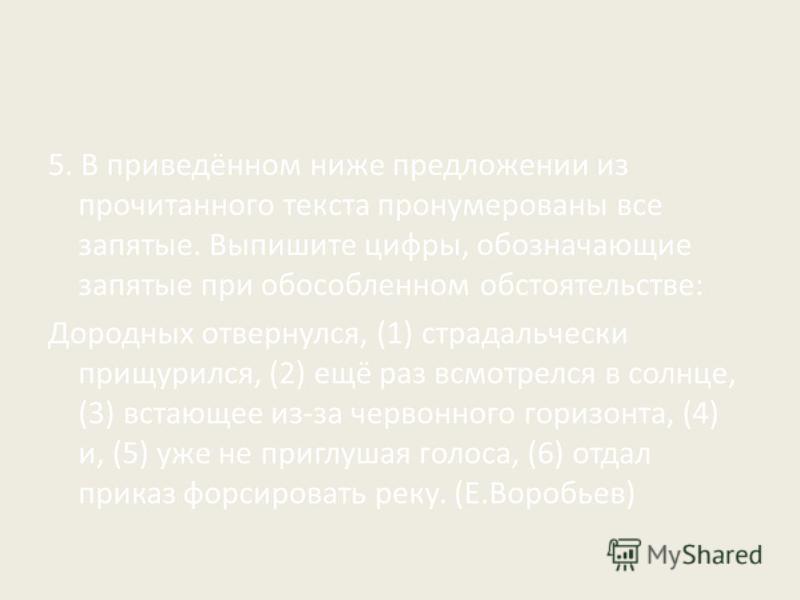 5. В приведённом ниже предложении из прочитанного текста пронумерованы все запятые. Выпишите цифры, обозначающие запятые при обособленном обстоятельстве: Дородных отвернулся, (1) страдальчески прищурился, (2) ещё раз всмотрелся в солнце, (3) встающее