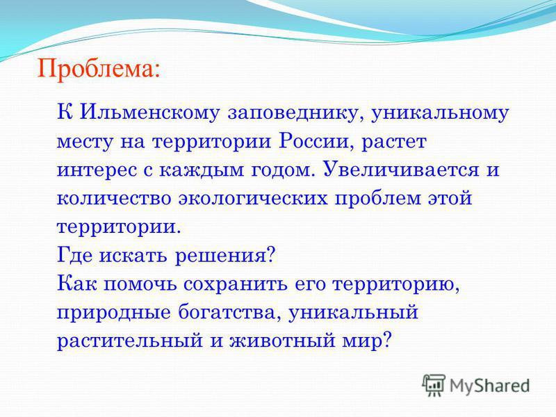 Проблема: К Ильменскому заповеднику, уникальному месту на территории России, растет интерес с каждым годом. Увеличивается и количество экологических проблем этой территории. Где искать решения? Как помочь сохранить его территорию, природные богатства