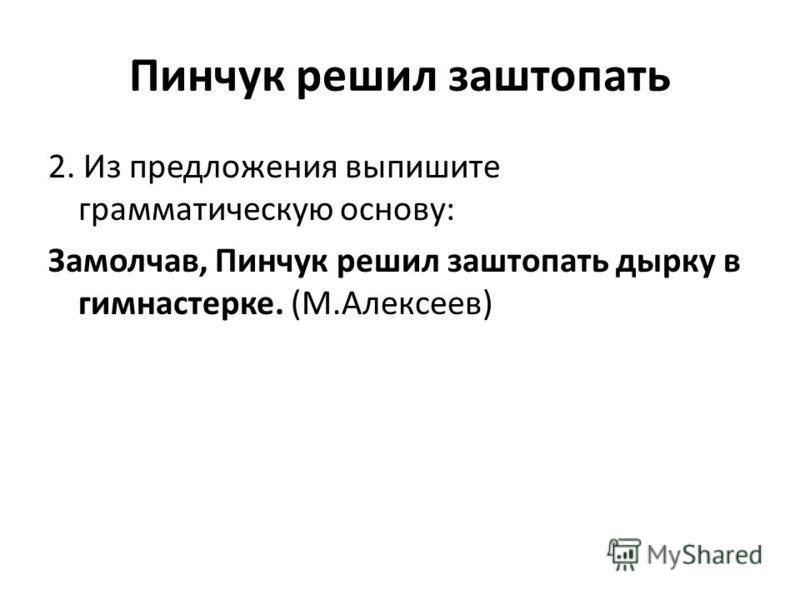 Пинчук решил заштопать 2. Из предложения выпишите грамматическую основу: Замолчав, Пинчук решил заштопать дырку в гимнастерке. (М.Алексеев)