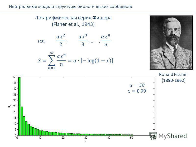 Нейтральные модели структуры биологических сообществ Логарифмическая серия Фишера (Fisher et al., 1943) Ronald Fischer (1890-1962)
