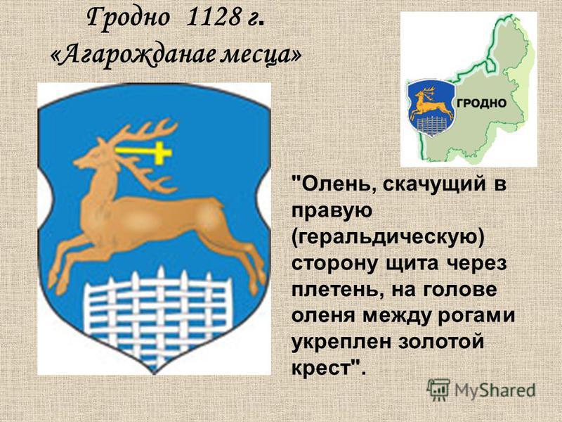 Гродно 1128 г. «Агарожданае месяца» Олень, скачущий в правую (геральдическую) сторону щита через плетень, на голове оленя между рогами укреплен золотой крест.