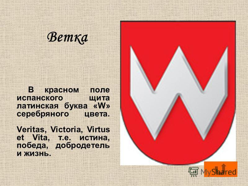 Ветка В красном поле испанского щита латинская буква «W» серебряного цвета. Veritas, Victoria, Virtus et Vita, т.е. истина, победа, добродетель и жизнь.