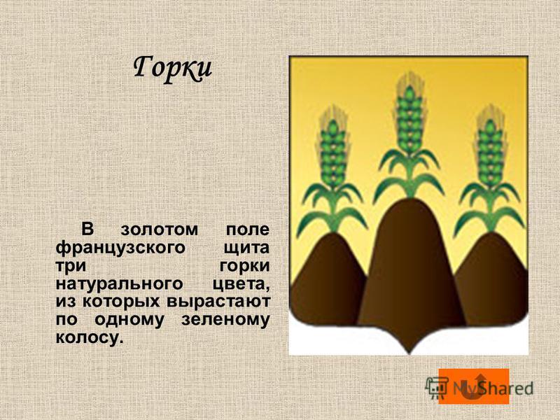 Горки В золотом поле французского щита три горки натурального цвета, из которых вырастают по одному зеленому колосу.
