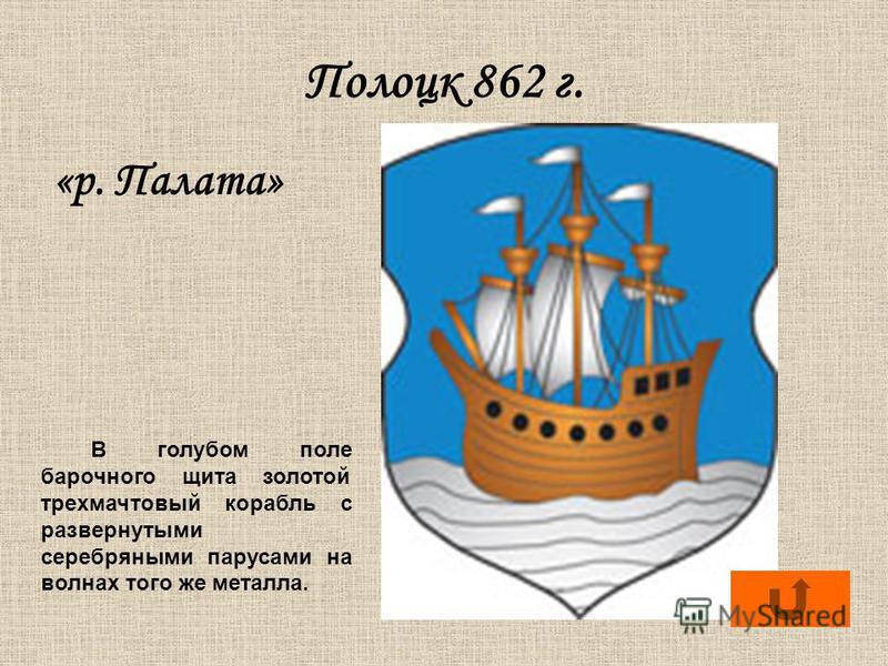 Полоцк 862 г. «р. Палата» В голубом поле барочного щита золотой трехмачтовый корабль с развернутыми серебряными парусами на волнах того же металла.