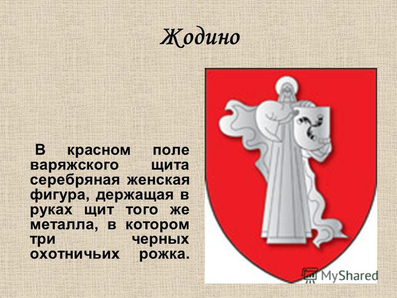 Жодино В красном поле варяжского щита серебряная женская фигура, держащая в руках щит того же металла, в котором три черных охотничьих рожка.