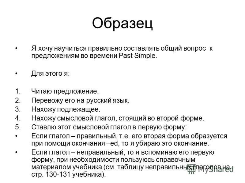 Образец Я хочу научиться правильно составлять общий вопрос к предложениям во времени Past Simple. Для этого я: 1. Читаю предложение. 2. Перевожу его на русский язык. 3. Нахожу подлежащее. 4. Нахожу смысловой глагол, стоящий во второй форме. 5. Ставлю