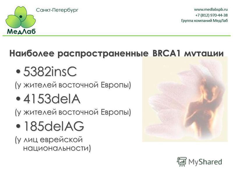 Наиболее распространенные BRCA1 мутации 5382insC5382insC (у жителей восточной Европы) 4153delA4153delA (у жителей восточной Европы) 185delAG185delAG (у лиц еврейской национальности)