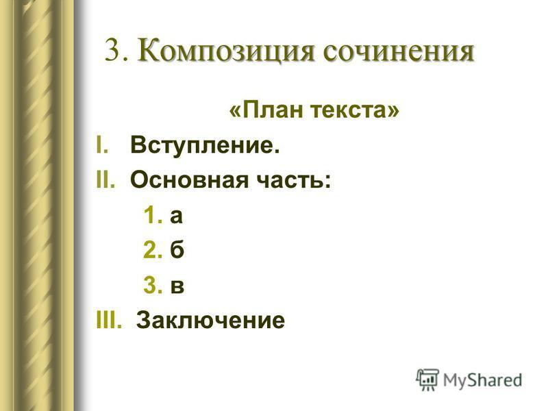 Композиция сочинения 3. Композиция сочинения «План текста» I.Вступление. II.Основная часть: 1. а 2. б 3. в III. Заключение