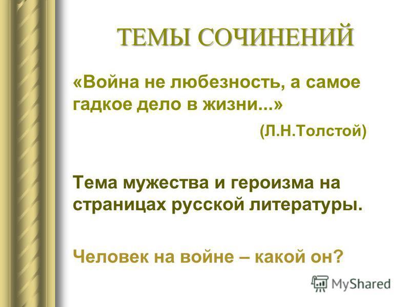 ТЕМЫ СОЧИНЕНИЙ «Война не любезность, а самое гадкое дело в жизни...» (Л.Н.Толстой) Тема мужества и героизма на страницах русской литературы. Человек на войне – какой он?