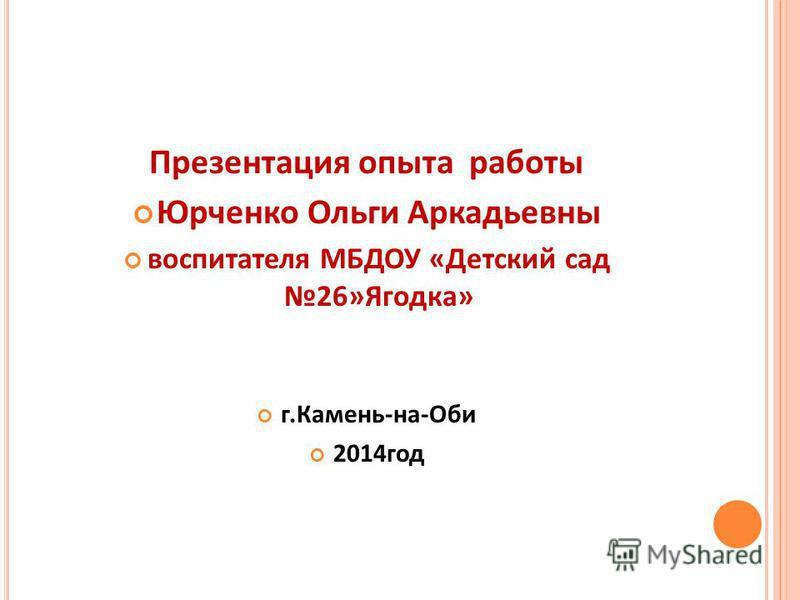 Презентация опыта работы Юрченко Ольги Аркадьевны воспитателя МБДОУ «Детский сад 26»Ягодка» г.Камень-на-Оби 2014 год