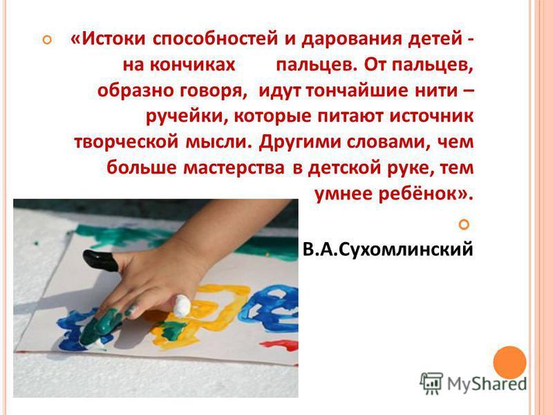 «Истоки способностей и дарования детей - на кончиках пальцев. От пальцев, образно говоря, идут тончайшие нити – ручейки, которые питают источник творческой мысли. Другими словами, чем больше мастерства в детской руке, тем умнее ребёнок». В.А.Сухомлин