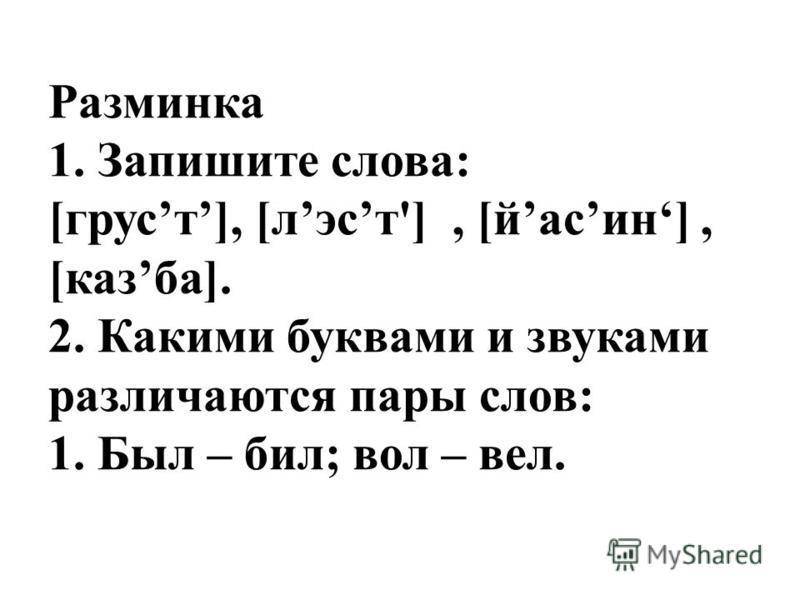 Разминка 1. Запишите слова: [грусть], [лист'], [йасин], [казба]. 2. Какими буквами и звуками различаются пары слов: 1. Был – бил; вол – вел.