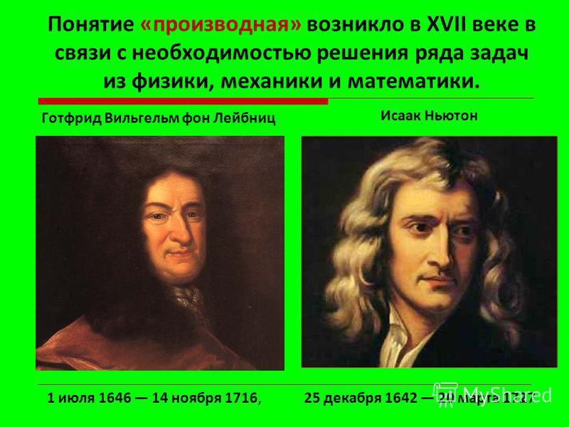 Понятие «производная» возникло в XVII веке в связи с необходимостью решения ряда задач из физики, механики и математики. Готфрид Вильгельм фон Лейбниц Иcаак Ньютон 25 декабря 1642 20 марта 17271 июля 1646 14 ноября 1716, 2