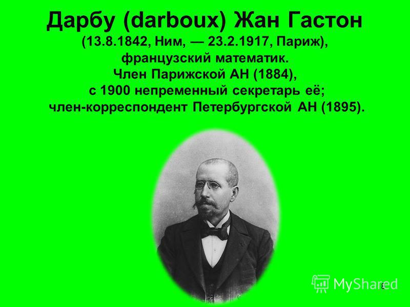 Дарбу (darboux) Жан Гастон (13.8.1842, Ним, 23.2.1917, Париж), французский математик. Член Парижской АН (1884), с 1900 непременный секретарь её; член-корреспондент Петербургской АН (1895). 8