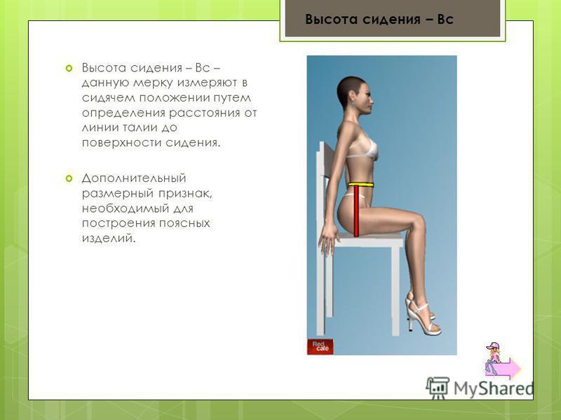 Высота сидения – Вс – данную мерку измеряют в сидячем положении путем определения расстояния от линии талии до поверхности сидения. Дополнительный размерный признак, необходимый для построения поясных изделий. Высота сидения – Вс