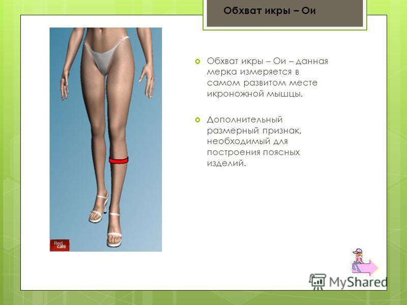 Обхват икры – Ои – данная мерка измеряется в самом развитом месте икроножной мышцы. Дополнительный размерный признак, необходимый для построения поясных изделий. Обхват икры – Ои