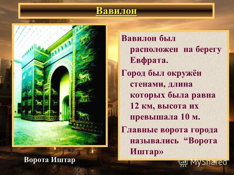 Вавилон Вавилон был расположен на берегу Евфрата. Город был окружён стенами, длина которых была равна 12 км, высота их превышала 10 м. Главные ворота города назывались Ворота Иштар» Ворота Иштар