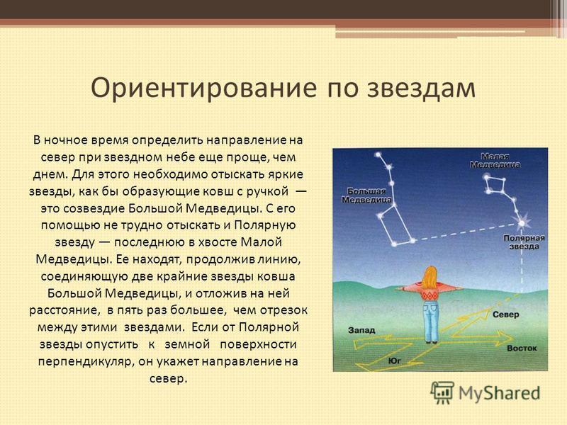 Ориентирование по звездам В ночное время определить направление на север при звездном небе еще проще, чем днем. Для этого необходимо отыскать яркие звезды, как бы образующие ковш с ручкой это созвездие Большой Медведицы. С его помощью не трудно отыск